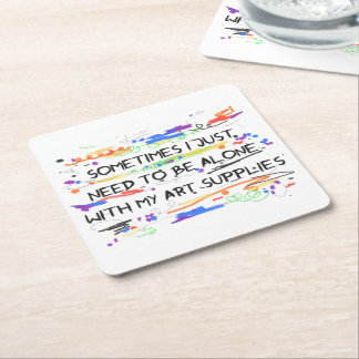 I Just Need To Be Alone With My Art Supplies Square Paper Coaster