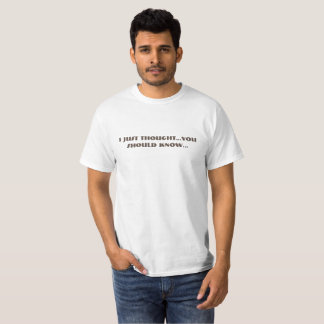 """I just thought you should know"" T-Shirt"