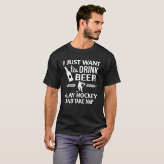 I Just Want To Drink Beer Play Hockey And Take Nap T-Shirt
