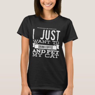 I just want to drink coffee and pet my cat T-Shirt
