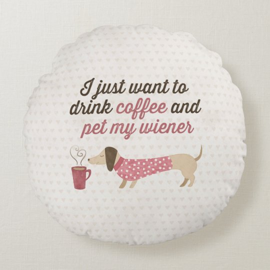 I just want to drink coffee & pet my wiener (Pink) Round Cushion