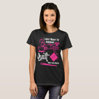 I Just Want To Drink Coffee Quilt Take Naps Tshirt