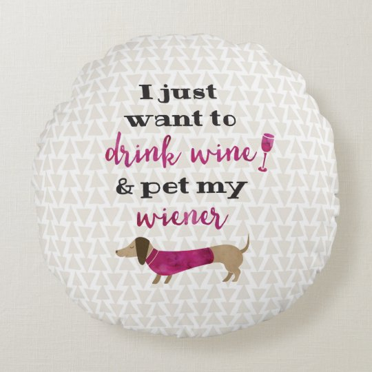 I just want to drink wine and pet my wiener! round cushion