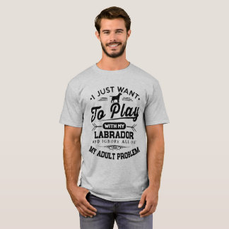 I Just Want To Play With My Labrador T-Shirt