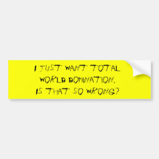 I just want total world domination. Is that so ... Car Bumper Sticker