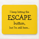 I keep hitting the ESCAPE button, but...