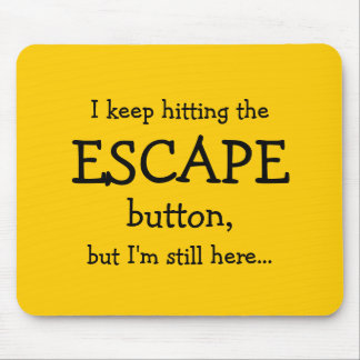 I keep hitting the ESCAPE button, but... Mouse Pads