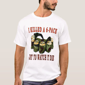 I KILLED A 6 PACK T-Shirt
