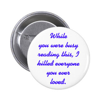 I killed everyone you ever loved pinback button