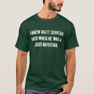 I knew MATT QUINTON back when he was a good mus... T-Shirt