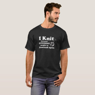 I Knit Because Punching People Is Frowned Upon Fun T-Shirt