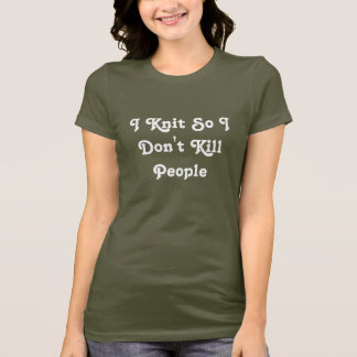I Knit So I Don't Kill People T-Shirt