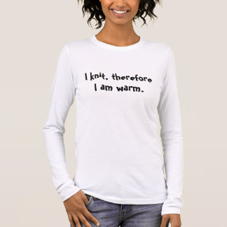 I knit, therefore I am warm. Long Sleeve T-Shirt