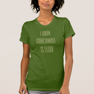 i know guacamole is extra T-Shirt