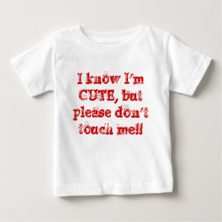 I know I'm CUTE, but please don't touch me!! Baby T-Shirt