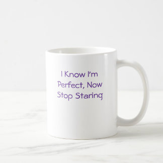 I Know I'm Perfect, Now Stop Staring Coffee Mug
