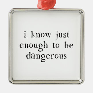 I Know Just Enough To Be Dangerous Metal Ornament