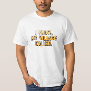 I know, my village called. T-Shirt