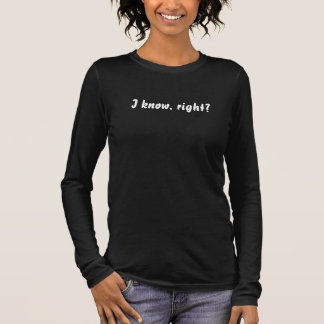 I know, right? long sleeve T-Shirt