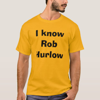 I know Rob Hurlow T-Shirt