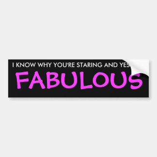 I KNOW WHY YOU'RE STARING AND YES I AM, FABULOUS BUMPER STICKER