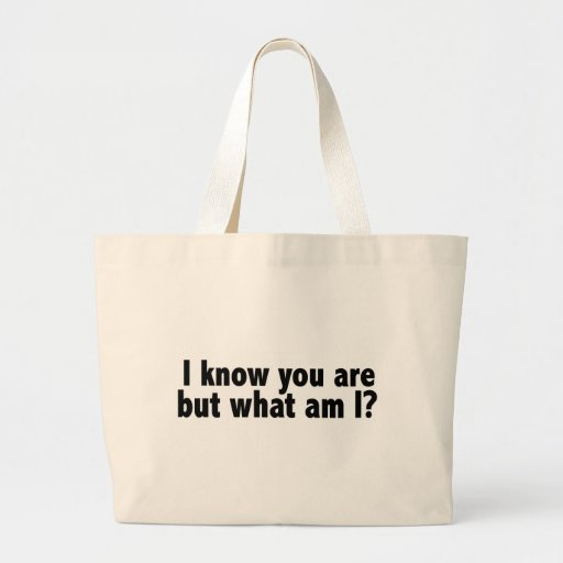 I Know You Are What Am I Bags