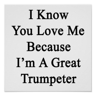 I Know You Love Me Because I'm A Great Trumpeter Poster