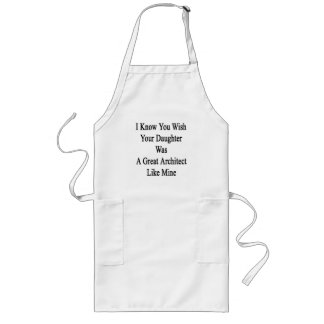 I Know You Wish Your Daughter Was A Great Architec Long Apron