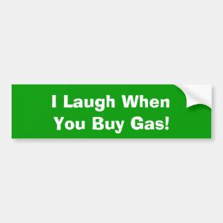 I Laugh When, You Buy Gas! Bumper Sticker
