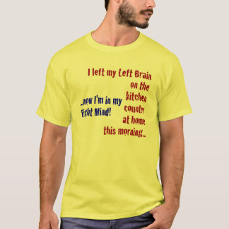 I Left My Left Brain at Home T-Shirt