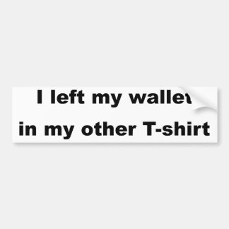 I left my wallet in my other t-shirt bumper sticker