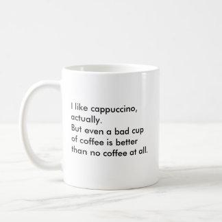 I like cappuccino, actually. But even a bad cup... Coffee Mug