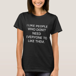 I LIKE PEOPLE WHO DON'T NEED EVERYONE TO LIKE THEM T-Shirt