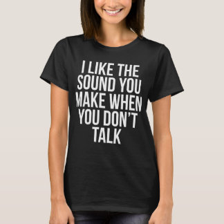 I Like The Sound You Make When You Don't Talk T-Shirt