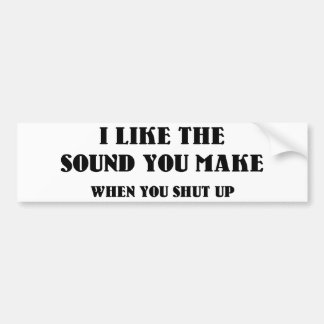 I Like The Sound You Make When You Shut Up Bumper Stickers