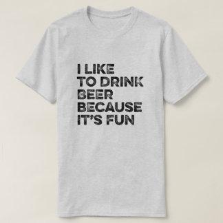 I Like to Drink Beer Beer Because It's Fun Tee