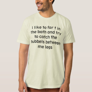 i like to far t in the bath and try to catch the b T-Shirt