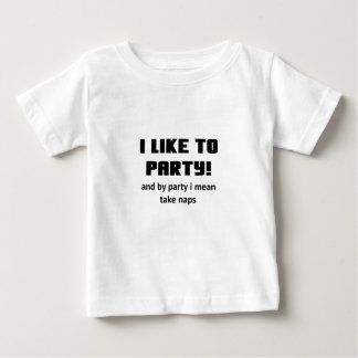 I Like to Party and By Party I mean take Naps Baby T-Shirt