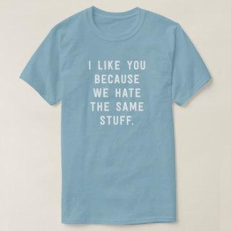 I like you because we hate the same stuff. T-Shirt