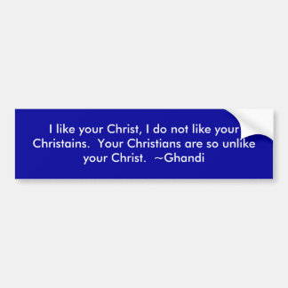 I like your Christ, I do not like your Christains Bumper Sticker