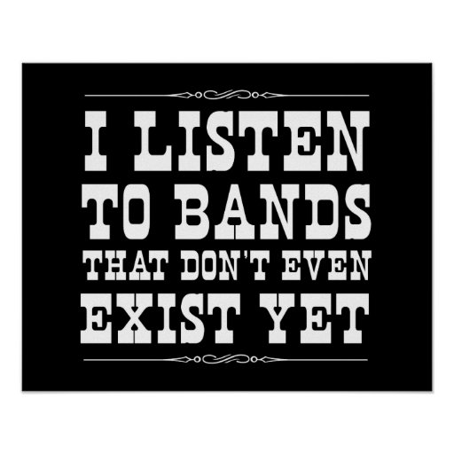 I Listen to Bands that Don't Even Exist Yet Print