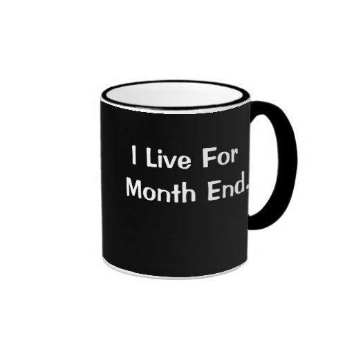 I Live for Month End Month End Is My Life Mugs
