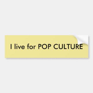 I live for POP CULTURE Quote Bumper Sticker