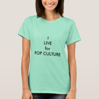 I live for POP CULTURE Quote T-shirt