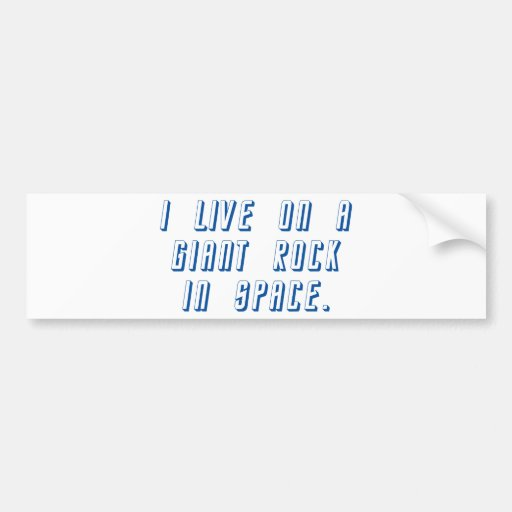 I Live On A Giant Rock In Space Bumper Stickers