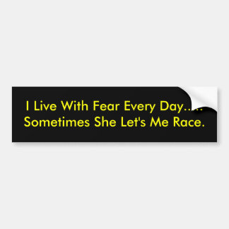 I Live With Fear Every Day.....Sometimes She Le... Bumper Sticker