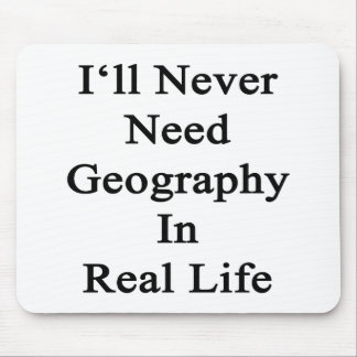 I ll Never Need Geography In Real Life Mouse Pads