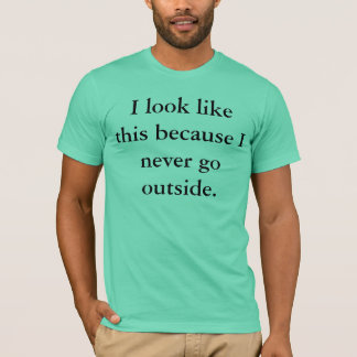 I look like this because I never go outside. T-Shirt