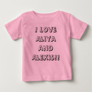 I Love Aliya and Alexis!! Baby T-Shirt