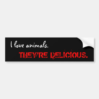 I love animals., THEY'RE DELICIOUS. Bumper Sticker